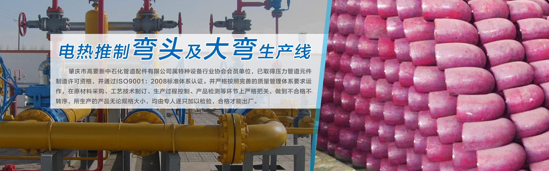 肇庆市高要新中石化管道配件有限公司制造的碳钢、不锈钢、合金类弯头、异径管、三通、大弯、管帽、法兰等产品。