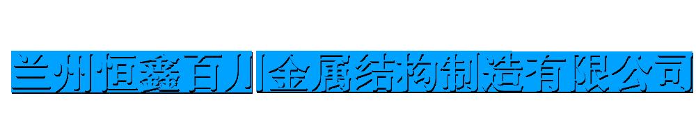 兰州恒鑫百川金属结构制造有限公司