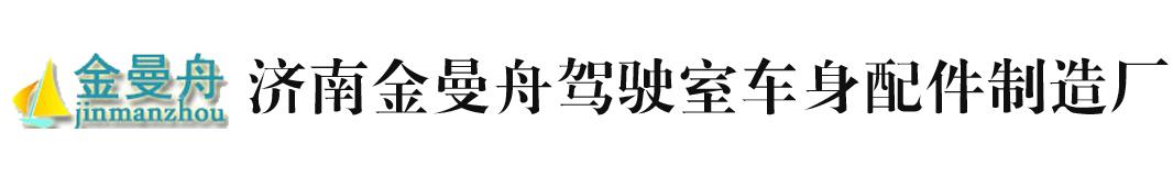 济南金曼舟驾驶室车身 制造厂
