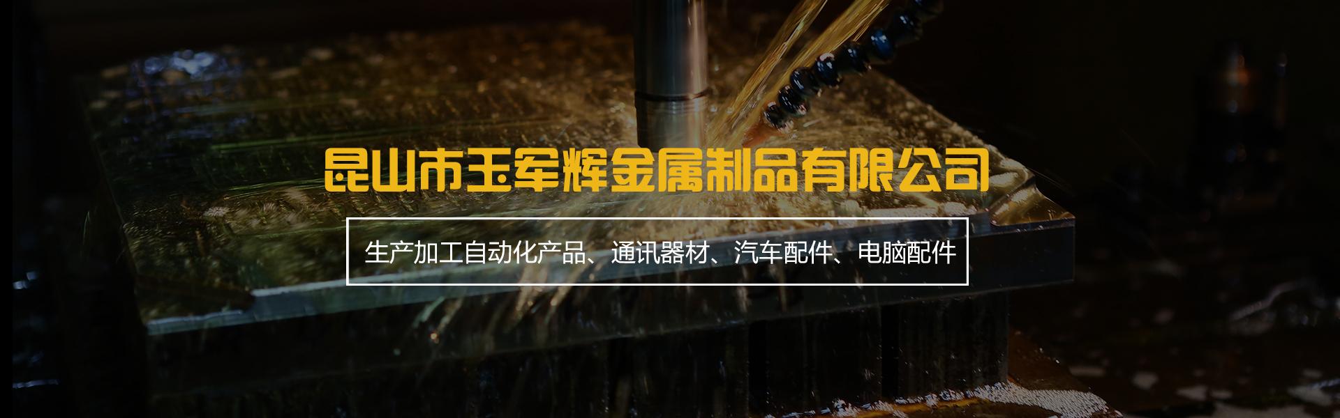 昆山市玉军辉金属制品有限公司主要以生产加工自动化产品、通讯器材、汽车配件、电脑配件